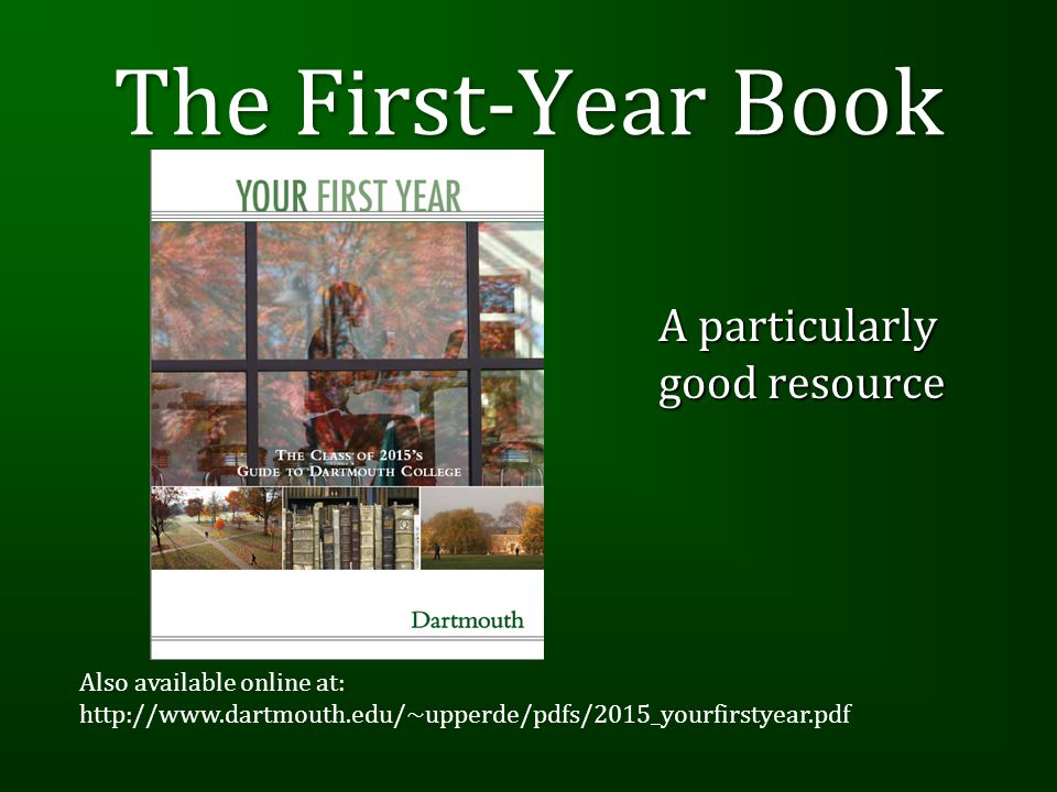 The First-Year Book A particularly good resource Also available online at: http://www.dartmouth.edu/~upperde/pdfs/2015_yourfirstyear.pdf