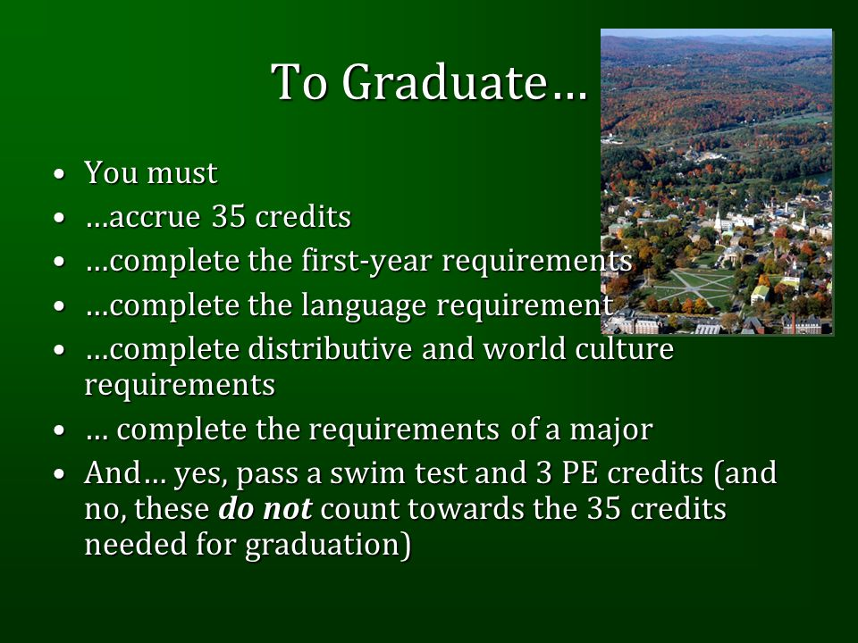To Graduate… You mustYou must …accrue 35 credits…accrue 35 credits …complete the first-year requirements…complete the first-year requirements …complete the language requirement…complete the language requirement …complete distributive and world culture requirements…complete distributive and world culture requirements … complete the requirements of a major… complete the requirements of a major And… yes, pass a swim test and 3 PE credits (and no, these do not count towards the 35 credits needed for graduation)And… yes, pass a swim test and 3 PE credits (and no, these do not count towards the 35 credits needed for graduation)