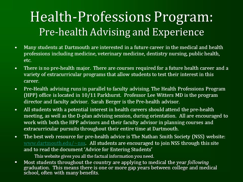 Health-Professions Program: Pre-health Advising and Experience Many students at Dartmouth are interested in a future career in the medical and health professions including medicine, veterinary medicine, dentistry nursing, public health, etc.