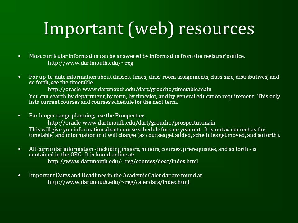 Important (web) resources Most curricular information can be answered by information from the registrar s office.Most curricular information can be answered by information from the registrar s office.http://www.dartmouth.edu/~reg For up-to-date information about classes, times, class-room assignments, class size, distributives, and so forth, see the timetable:For up-to-date information about classes, times, class-room assignments, class size, distributives, and so forth, see the timetable:http://oracle-www.dartmouth.edu/dart/groucho/timetable.main You can search by department, by term, by timeslot, and by general education requirement.