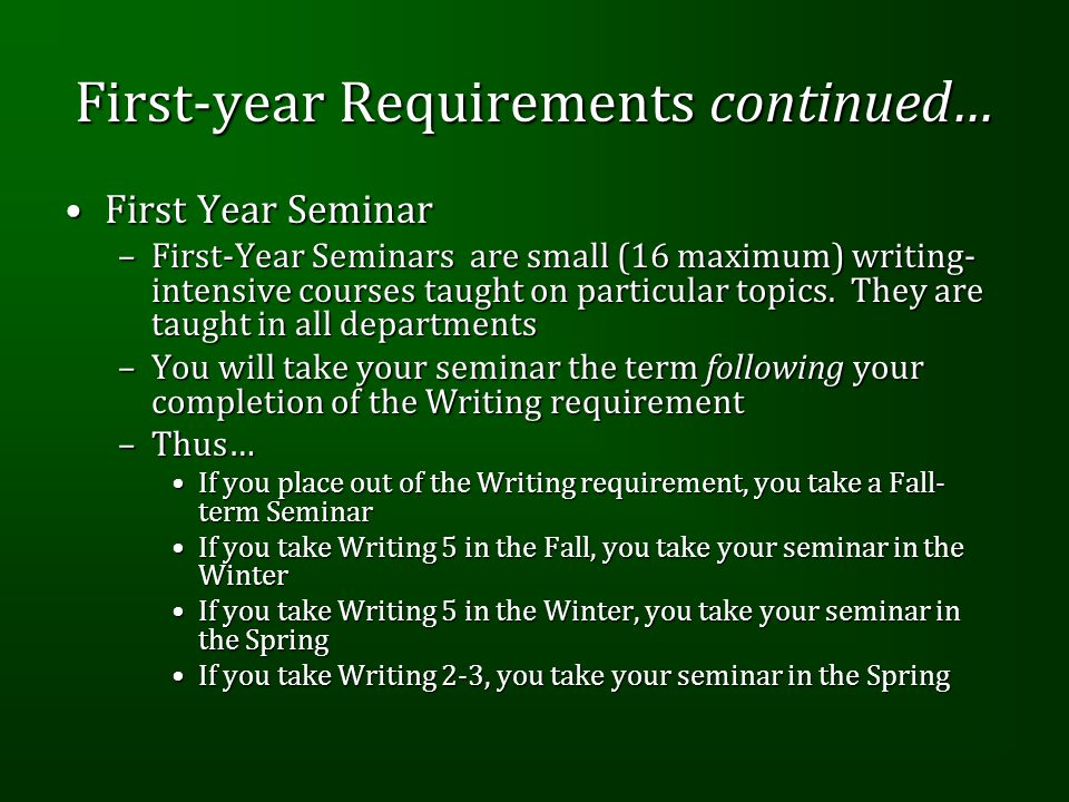 First-year Requirements continued… First Year SeminarFirst Year Seminar –First-Year Seminars are small (16 maximum) writing- intensive courses taught on particular topics.