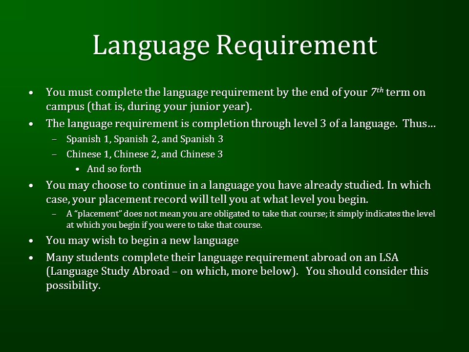 Language Requirement You must complete the language requirement by the end of your 7 th term on campus (that is, during your junior year).You must complete the language requirement by the end of your 7 th term on campus (that is, during your junior year).