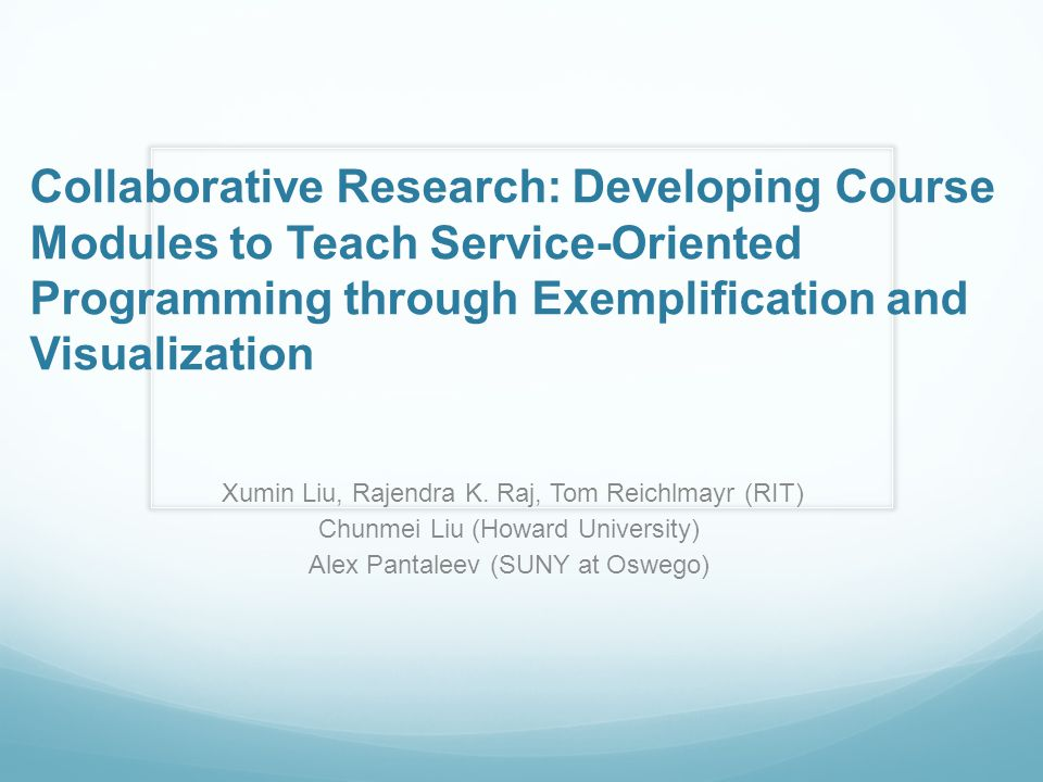Collaborative Research: Developing Course Modules to Teach Service-Oriented Programming through Exemplification and Visualization Xumin Liu, Rajendra K.