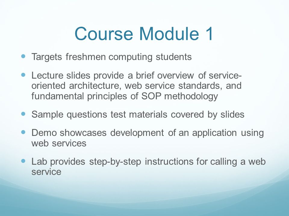 Course Module 1 Targets freshmen computing students Lecture slides provide a brief overview of service- oriented architecture, web service standards, and fundamental principles of SOP methodology Sample questions test materials covered by slides Demo showcases development of an application using web services Lab provides step-by-step instructions for calling a web service