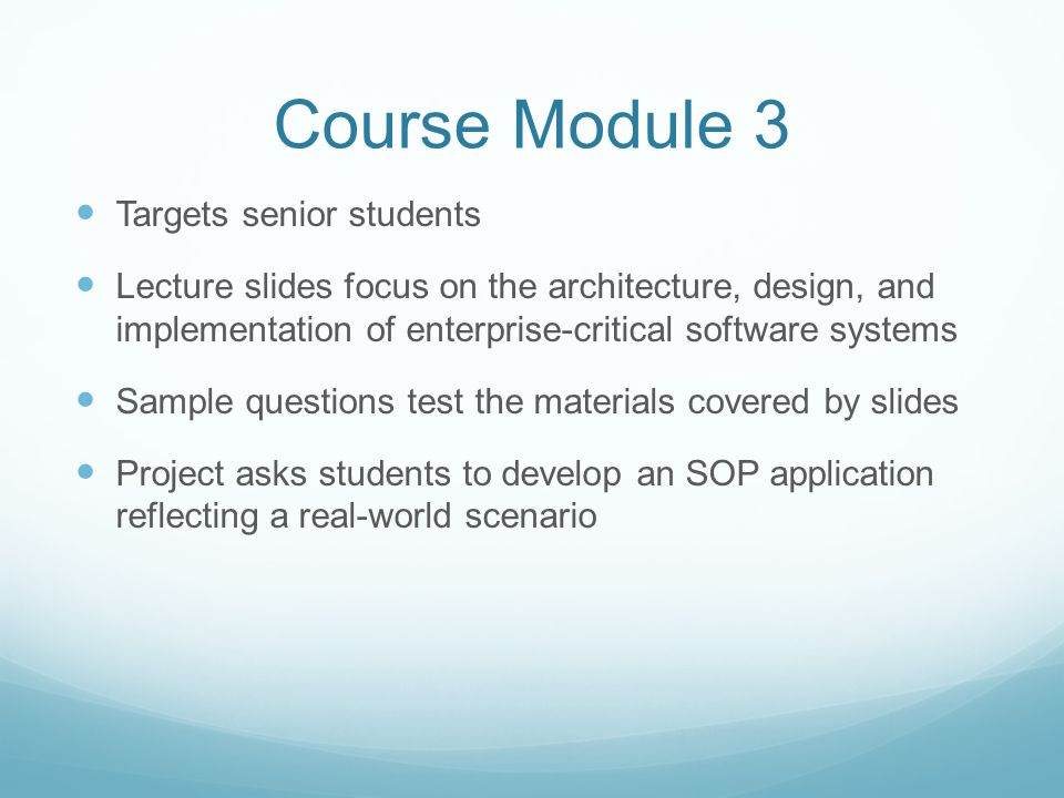 Course Module 3 Targets senior students Lecture slides focus on the architecture, design, and implementation of enterprise-critical software systems Sample questions test the materials covered by slides Project asks students to develop an SOP application reflecting a real-world scenario
