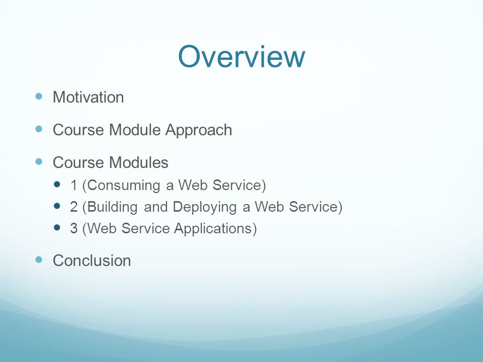 Overview Motivation Course Module Approach Course Modules 1 (Consuming a Web Service) 2 (Building and Deploying a Web Service) 3 (Web Service Applications) Conclusion