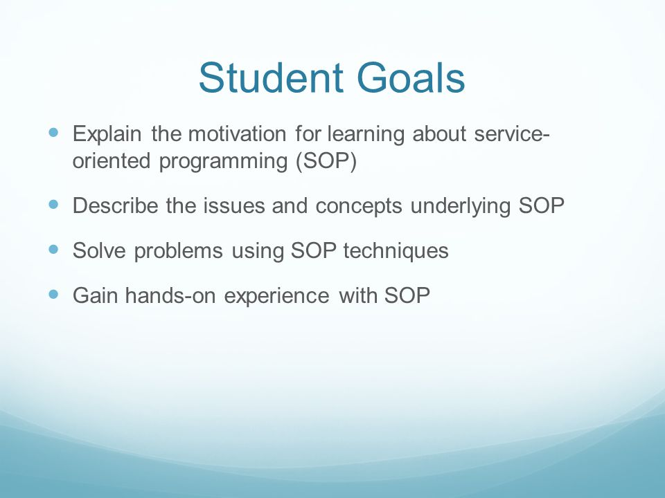 Student Goals Explain the motivation for learning about service- oriented programming (SOP) Describe the issues and concepts underlying SOP Solve prob