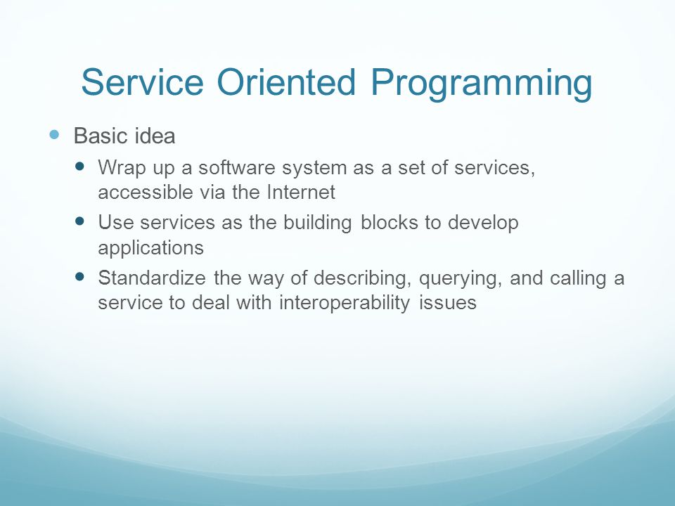 Service Oriented Programming Basic idea Wrap up a software system as a set of services, accessible via the Internet Use services as the building blocks to develop applications Standardize the way of describing, querying, and calling a service to deal with interoperability issues