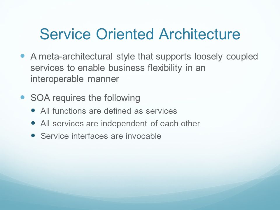 Service Oriented Architecture A meta-architectural style that supports loosely coupled services to enable business flexibility in an interoperable manner SOA requires the following All functions are defined as services All services are independent of each other Service interfaces are invocable