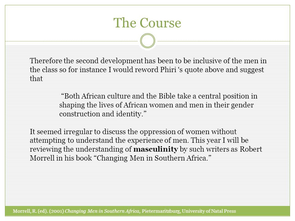 Therefore the second development has been to be inclusive of the men in the class so for instance I would reword Phiri s quote above and suggest that Both African culture and the Bible take a central position in shaping the lives of African women and men in their gender construction and identity.