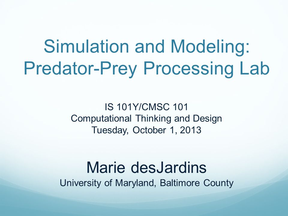 Simulation and Modeling: Predator-Prey Processing Lab IS 101Y/CMSC 101 Computational Thinking and Design Tuesday, October 1, 2013 Marie desJardins University of Maryland, Baltimore County