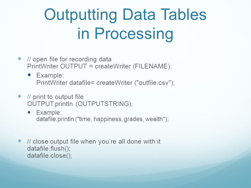 Outputting Data Tables in Processing // open file for recording data PrintWriter OUTPUT = createWriter (FILENAME); Example: PrintWriter datafile= createWriter ( outfile.csv ); // print to output file OUTPUT.println (OUTPUTSTRING); Example: datafile.println ( time, happiness, grades, wealth ); // close output file when youre all done with it datafile.flush(); datafile.close();