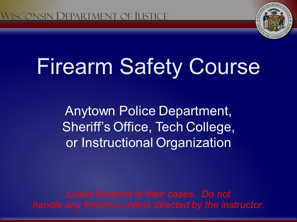 Firearm Safety Course Leave firearms in their cases. Do not handle any firearms unless directed by the instructor. Anytown Police Department, Sheriffs