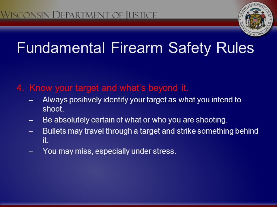 Fundamental Firearm Safety Rules 4. Know your target and whats beyond it. –Always positively identify your target as what you intend to shoot. –Be abs