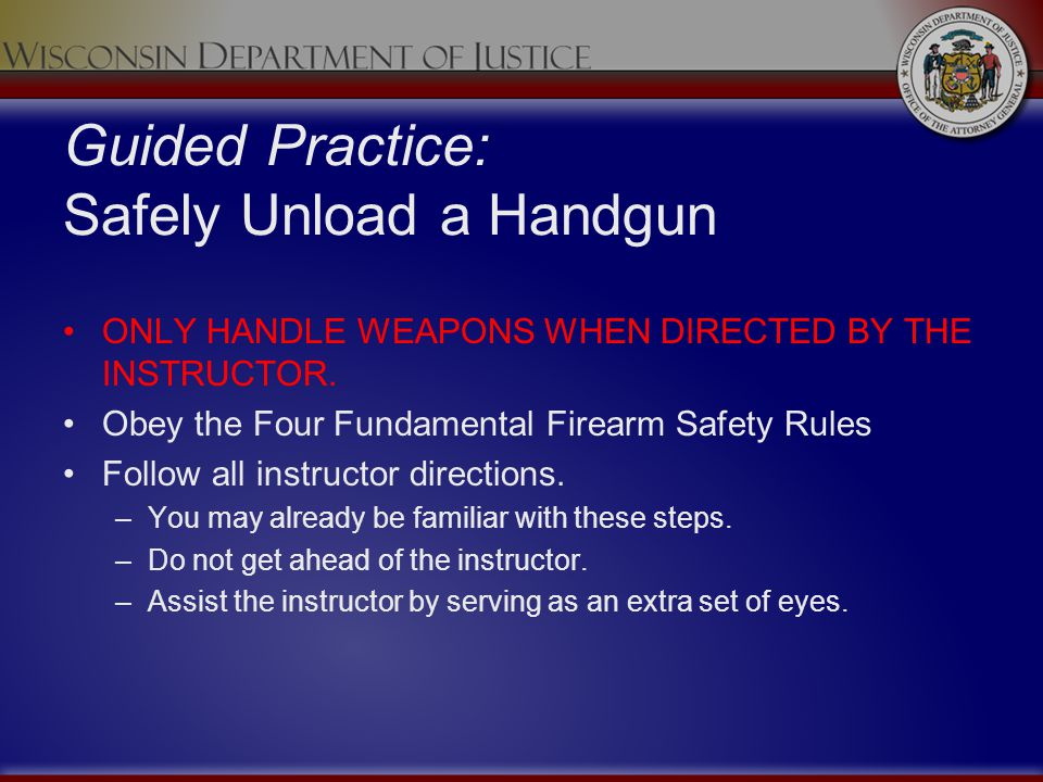 Guided Practice: Safely Unload a Handgun ONLY HANDLE WEAPONS WHEN DIRECTED BY THE INSTRUCTOR. Obey the Four Fundamental Firearm Safety Rules Follow al