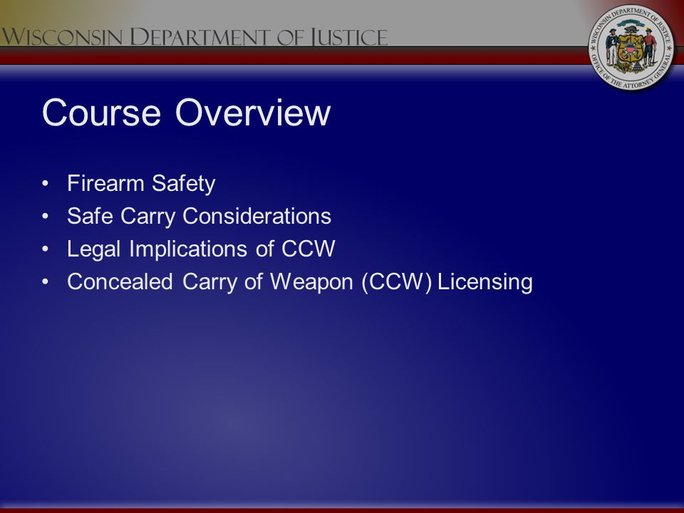 Course Overview Firearm Safety Safe Carry Considerations Legal Implications of CCW Concealed Carry of Weapon (CCW) Licensing