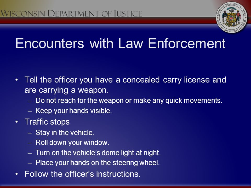 Encounters with Law Enforcement Tell the officer you have a concealed carry license and are carrying a weapon. –Do not reach for the weapon or make an