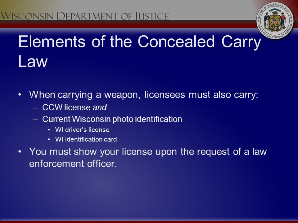 Elements of the Concealed Carry Law When carrying a weapon, licensees must also carry: –CCW license and –Current Wisconsin photo identification WI dri
