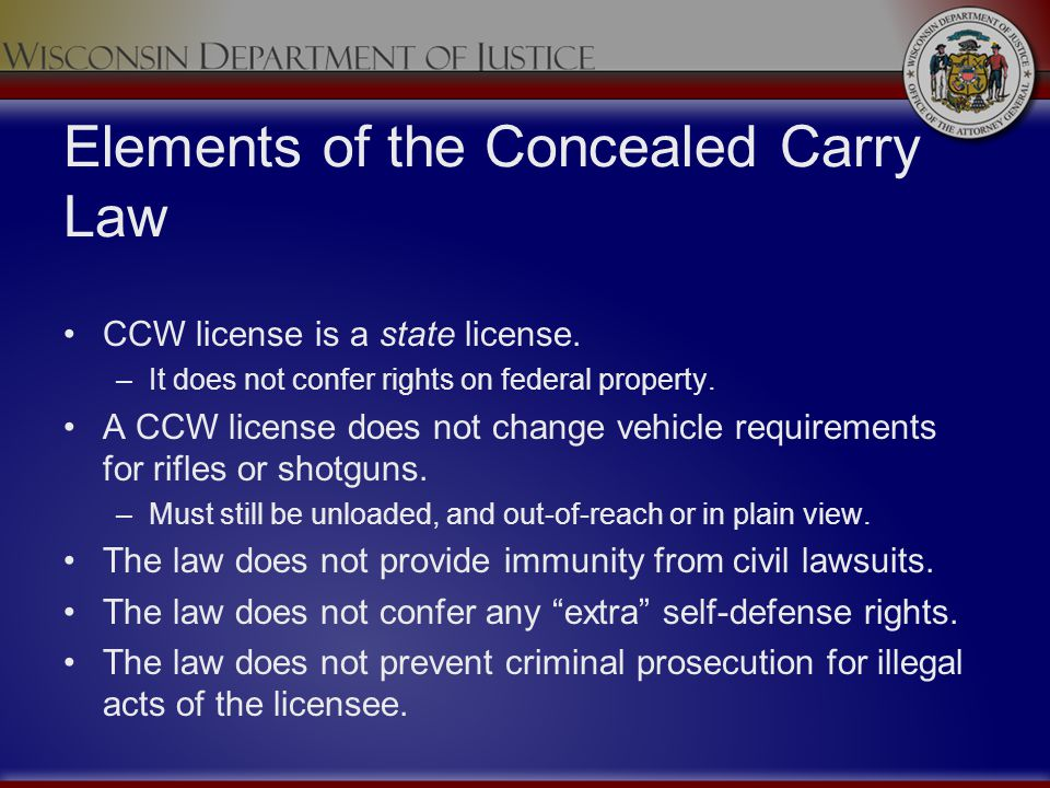 Elements of the Concealed Carry Law CCW license is a state license. –It does not confer rights on federal property. A CCW license does not change vehi