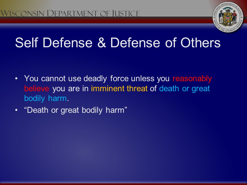 Self Defense & Defense of Others You cannot use deadly force unless you reasonably believe you are in imminent threat of death or great bodily harm. D