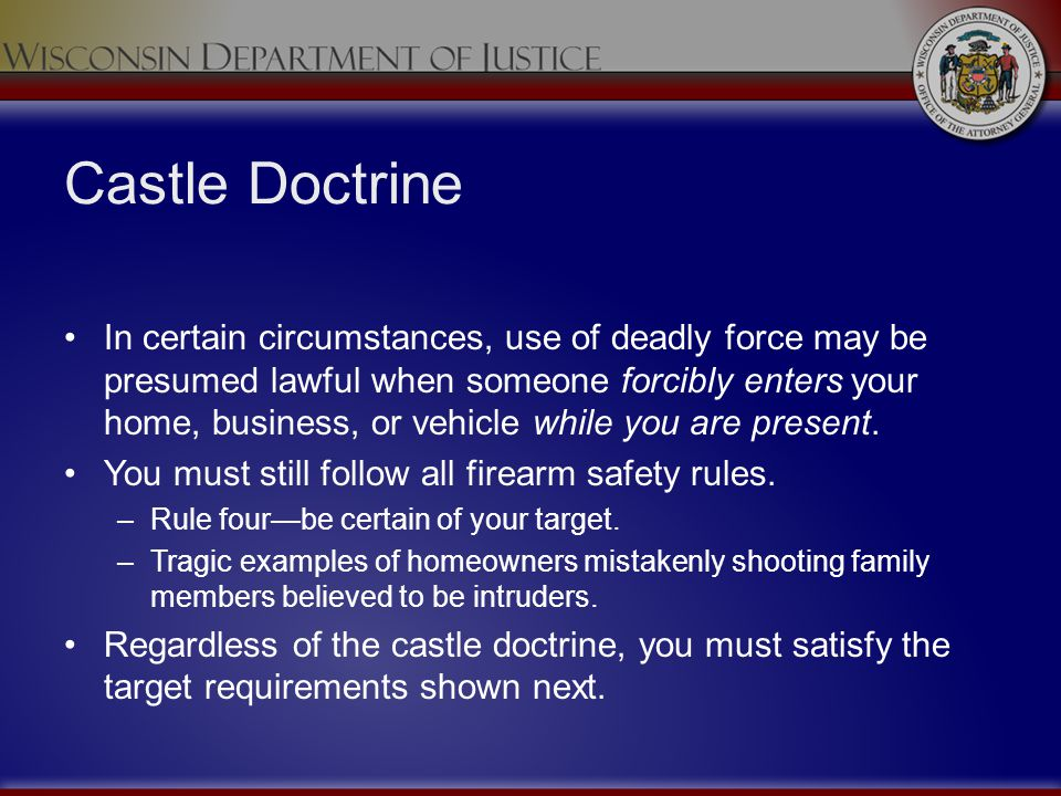 Castle Doctrine In certain circumstances, use of deadly force may be presumed lawful when someone forcibly enters your home, business, or vehicle whil