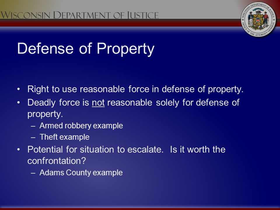 Defense of Property Right to use reasonable force in defense of property. Deadly force is not reasonable solely for defense of property. –Armed robber