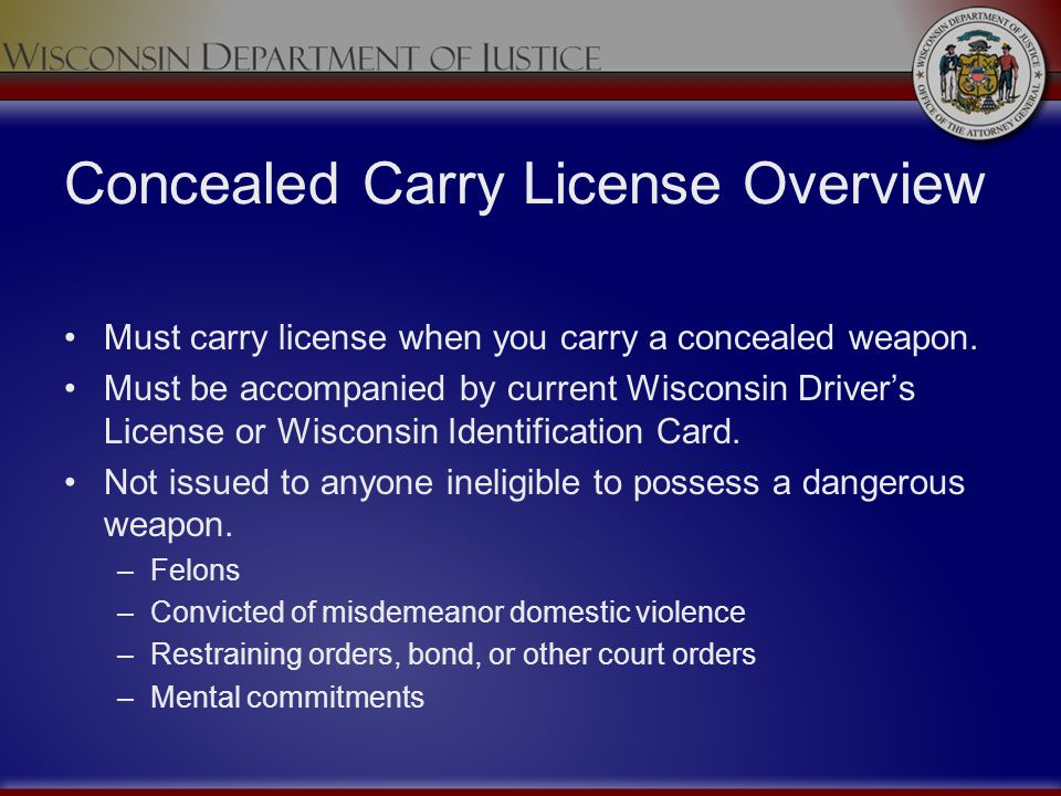 Concealed Carry License Overview Must carry license when you carry a concealed weapon. Must be accompanied by current Wisconsin Drivers License or Wis