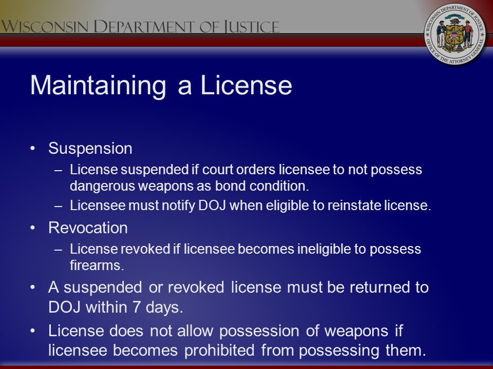 Maintaining a License Suspension –License suspended if court orders licensee to not possess dangerous weapons as bond condition. –Licensee must notify