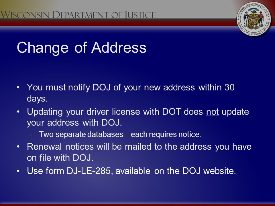 Change of Address You must notify DOJ of your new address within 30 days. Updating your driver license with DOT does not update your address with DOJ.