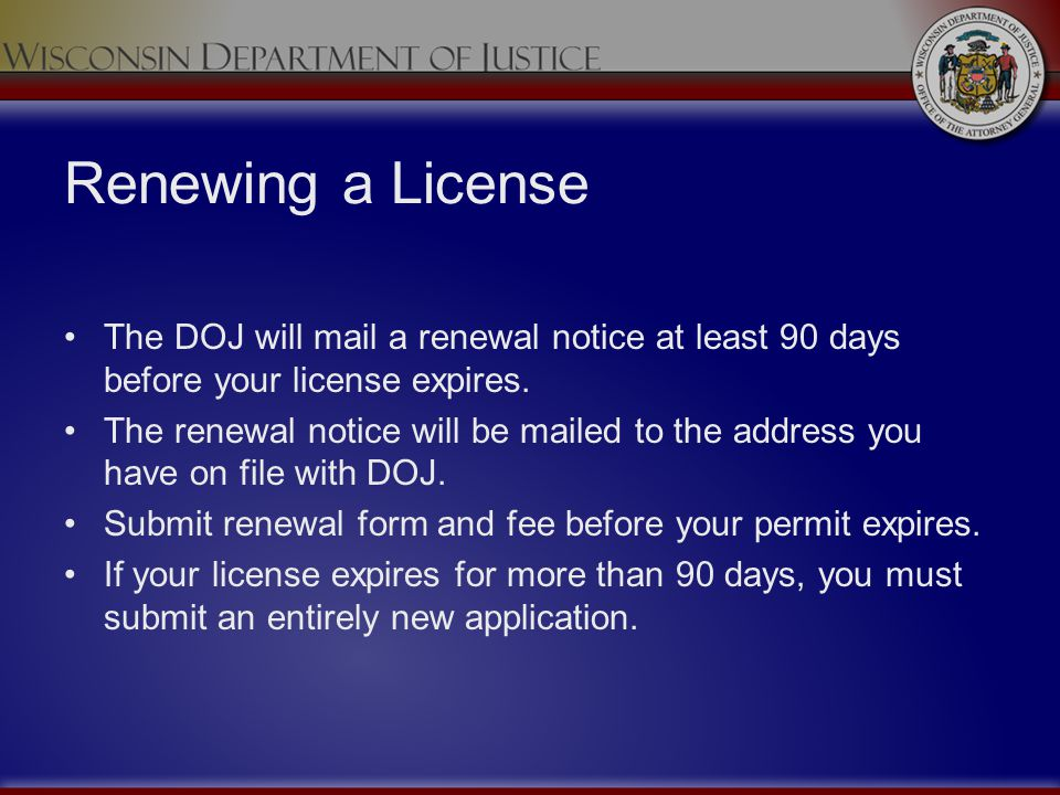 Renewing a License The DOJ will mail a renewal notice at least 90 days before your license expires. The renewal notice will be mailed to the address y