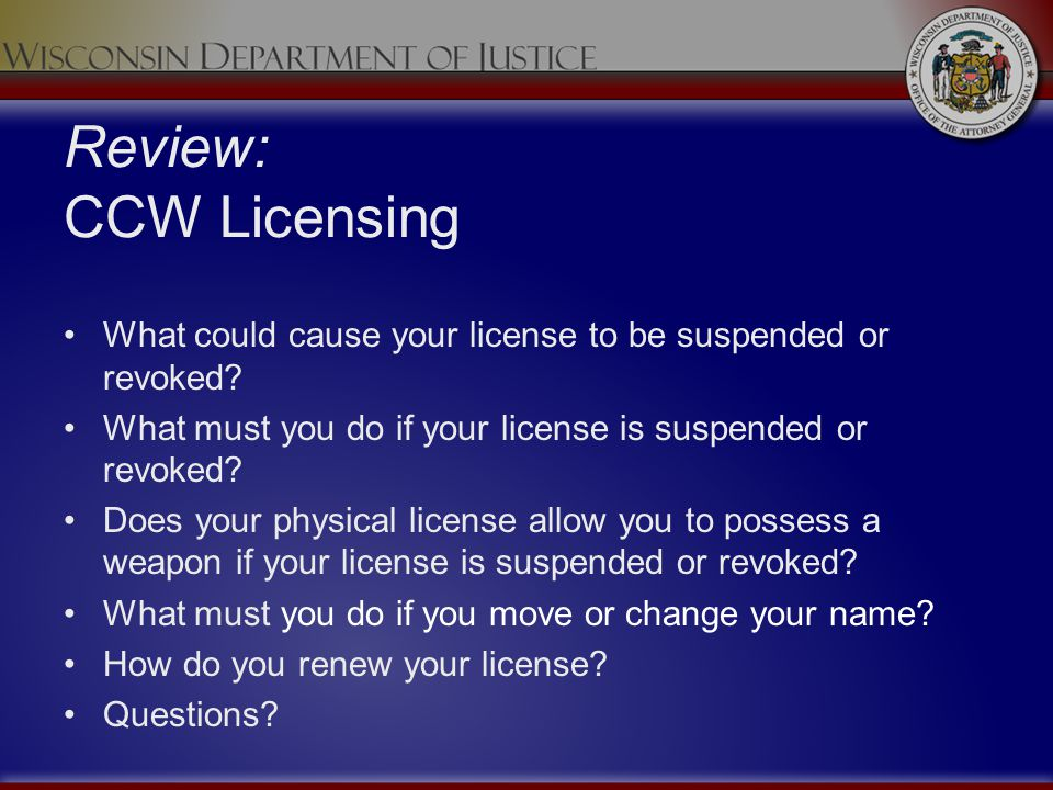 Review: CCW Licensing What could cause your license to be suspended or revoked? What must you do if your license is suspended or revoked? Does your ph