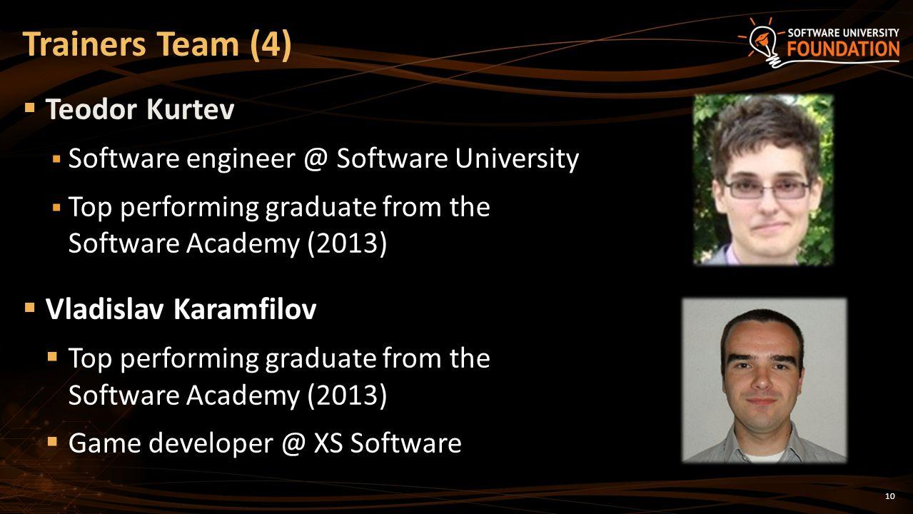 10 Teodor Kurtev Software engineer @ Software University Top performing graduate from the Software Academy (2013) Vladislav Karamfilov Top performing graduate from the Software Academy (2013) Game developer @ XS Software Trainers Team (4)