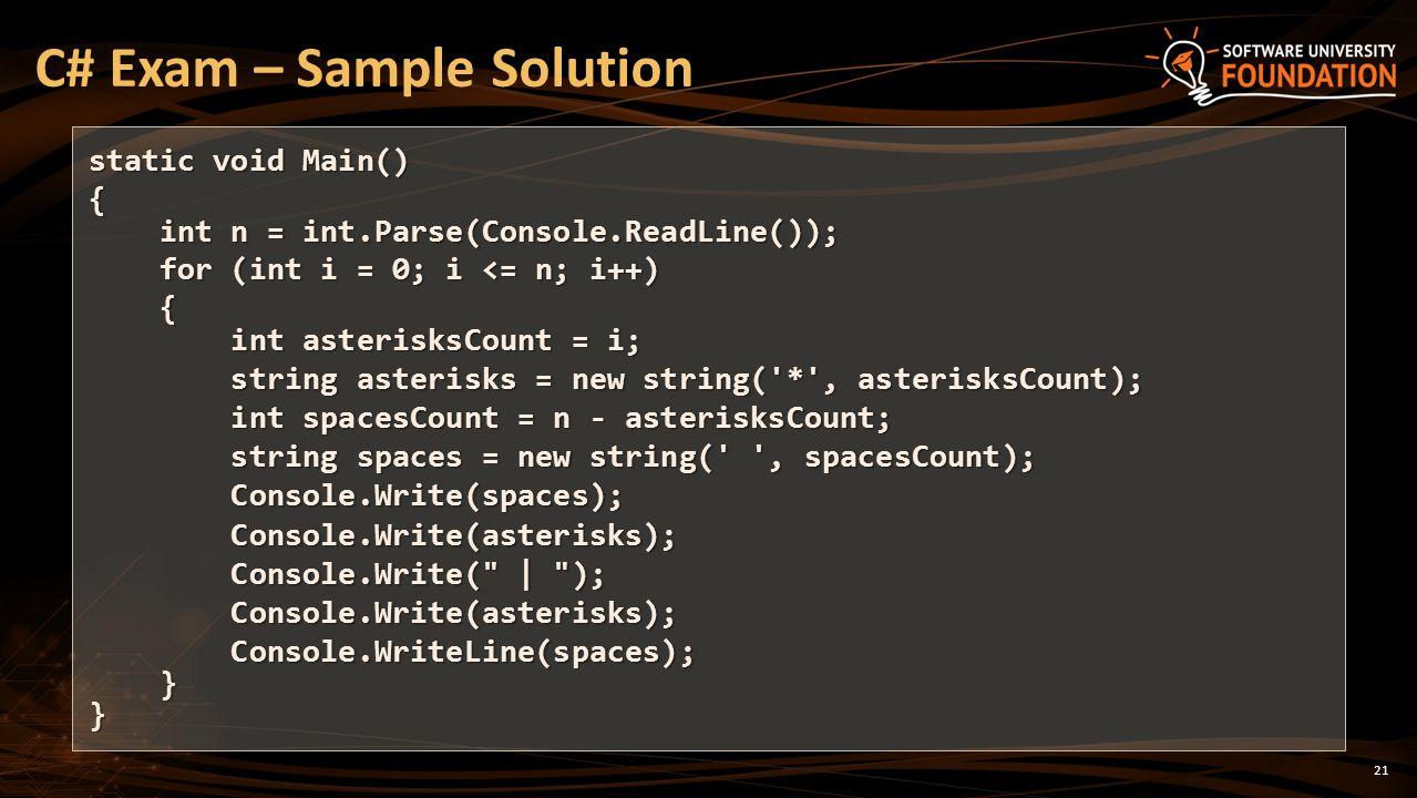 21 C# Exam – Sample Solution static void Main() { int n = int.Parse(Console.ReadLine()); int n = int.Parse(Console.ReadLine()); for (int i = 0; i <= n; i++) for (int i = 0; i <= n; i++) { int asterisksCount = i; int asterisksCount = i; string asterisks = new string( * , asterisksCount); string asterisks = new string( * , asterisksCount); int spacesCount = n - asterisksCount; int spacesCount = n - asterisksCount; string spaces = new string( , spacesCount); string spaces = new string( , spacesCount); Console.Write(spaces); Console.Write(spaces); Console.Write(asterisks); Console.Write(asterisks); Console.Write(   ); Console.Write(   ); Console.Write(asterisks); Console.Write(asterisks); Console.WriteLine(spaces); Console.WriteLine(spaces); }}