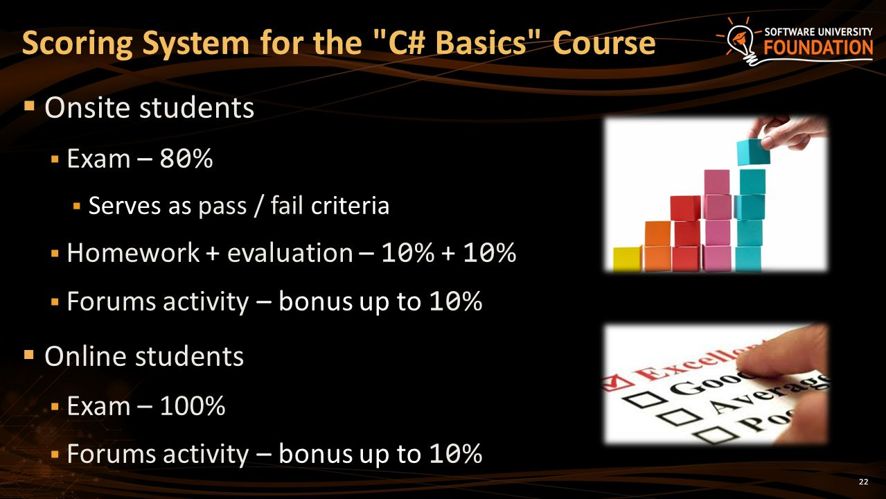 22 Onsite students Exam – 80 % Serves as pass / fail criteria Homework + evaluation – 10 % + 10 % Forums activity – bonus up to 10 % Online students Exam – 100% Forums activity – bonus up to 10 % Scoring System for the C# Basics Course