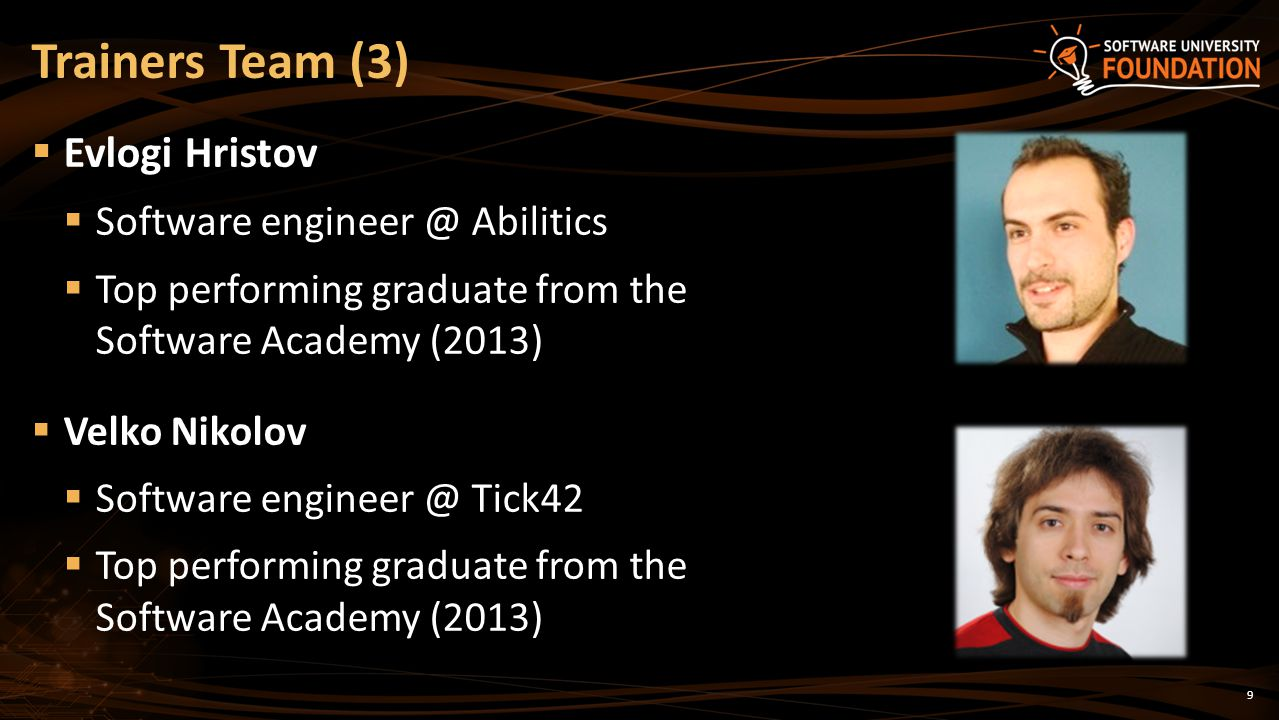 9 Evlogi Hristov Software engineer @ Abilitics Top performing graduate from the Software Academy (2013) Velko Nikolov Software engineer @ Tick42 Top performing graduate from the Software Academy (2013) Trainers Team (3)