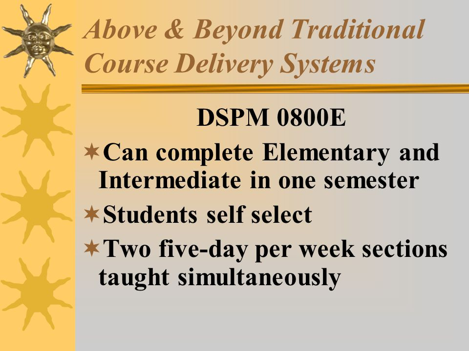 Above & Beyond Traditional Course Delivery Systems DSPM 0800E Can complete Elementary and Intermediate in one semester Students self select Two five-day per week sections taught simultaneously