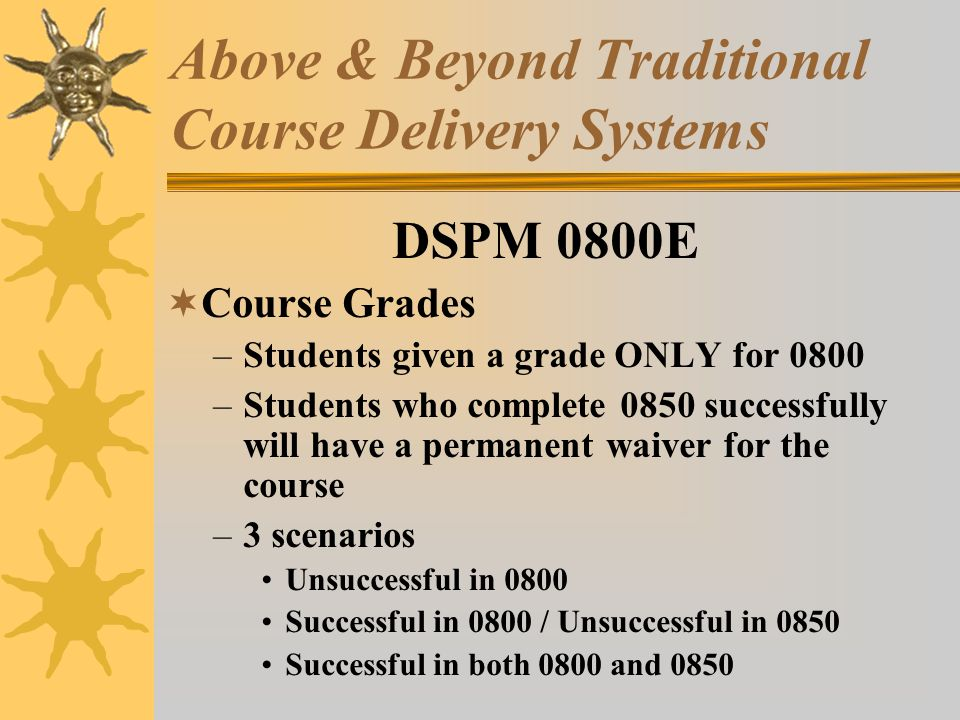 Above & Beyond Traditional Course Delivery Systems DSPM 0800E Course Grades –Students given a grade ONLY for 0800 –Students who complete 0850 successfully will have a permanent waiver for the course –3 scenarios Unsuccessful in 0800 Successful in 0800 / Unsuccessful in 0850 Successful in both 0800 and 0850