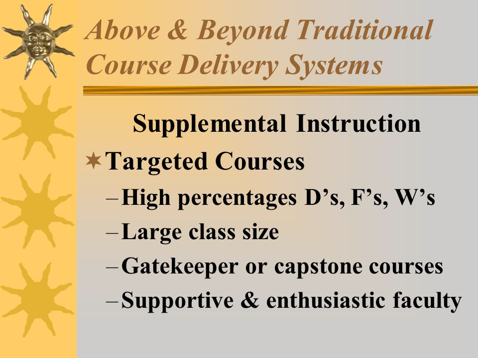 Above & Beyond Traditional Course Delivery Systems Supplemental Instruction Targeted Courses –High percentages Ds, Fs, Ws –Large class size –Gatekeeper or capstone courses –Supportive & enthusiastic faculty