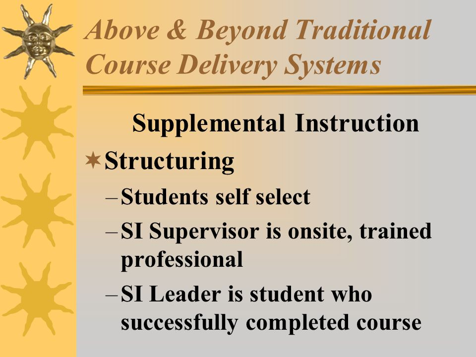 Above & Beyond Traditional Course Delivery Systems Supplemental Instruction Structuring –Students self select –SI Supervisor is onsite, trained professional –SI Leader is student who successfully completed course