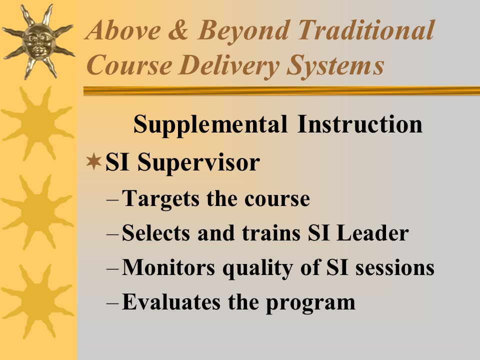 Above & Beyond Traditional Course Delivery Systems Supplemental Instruction SI Supervisor –Targets the course –Selects and trains SI Leader –Monitors quality of SI sessions –Evaluates the program