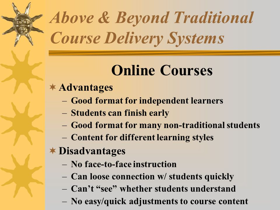 Above & Beyond Traditional Course Delivery Systems Online Courses Advantages –Good format for independent learners –Students can finish early –Good format for many non-traditional students –Content for different learning styles Disadvantages –No face-to-face instruction –Can loose connection w/ students quickly –Cant see whether students understand –No easy/quick adjustments to course content