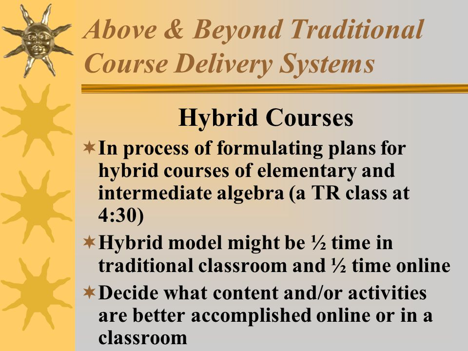 Above & Beyond Traditional Course Delivery Systems Hybrid Courses In process of formulating plans for hybrid courses of elementary and intermediate algebra (a TR class at 4:30) Hybrid model might be ½ time in traditional classroom and ½ time online Decide what content and/or activities are better accomplished online or in a classroom