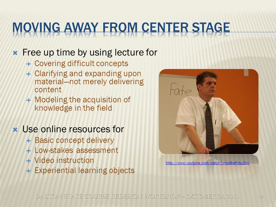 DALTON STATE COURSE REDESIGN WORKSHOP – OCTOBER 28, 2011 Free up time by using lecture for Covering difficult concepts Clarifying and expanding upon materialnot merely delivering content Modeling the acquisition of knowledge in the field Use online resources for Basic concept delivery Low-stakes assessment Video instruction Experiential learning objects 19 http://www.youtube.com/watch v=q9hePvtu3Vc
