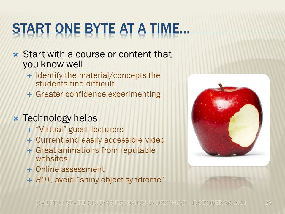 DALTON STATE COURSE REDESIGN WORKSHOP – OCTOBER 28, 2011 Start with a course or content that you know well Identify the material/concepts the students find difficult Greater confidence experimenting Technology helps Virtual guest lecturers Current and easily accessible video Great animations from reputable websites Online assessment BUT, avoid shiny object syndrome 23
