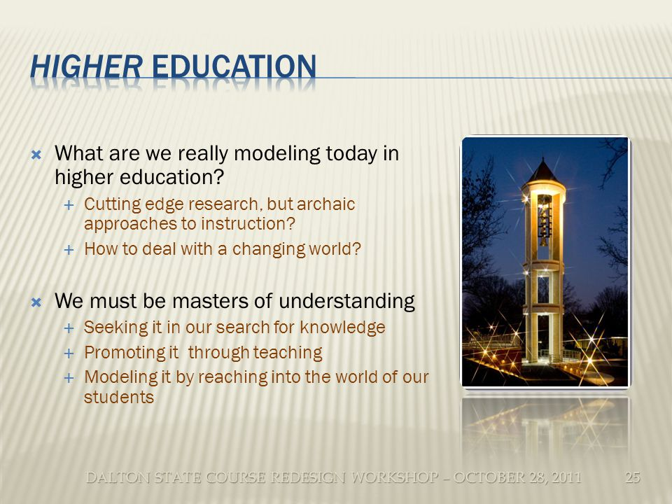 DALTON STATE COURSE REDESIGN WORKSHOP – OCTOBER 28, 2011 What are we really modeling today in higher education.