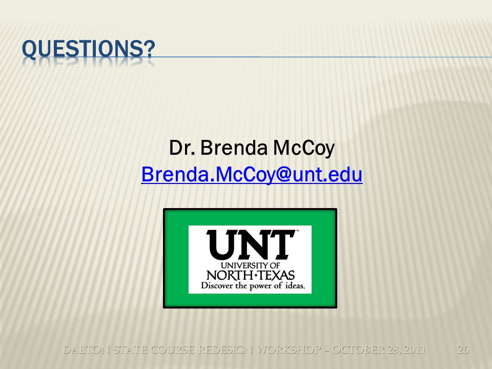 DALTON STATE COURSE REDESIGN WORKSHOP – OCTOBER 28, 2011 26 Dr. Brenda McCoy Brenda.McCoy@unt.edu