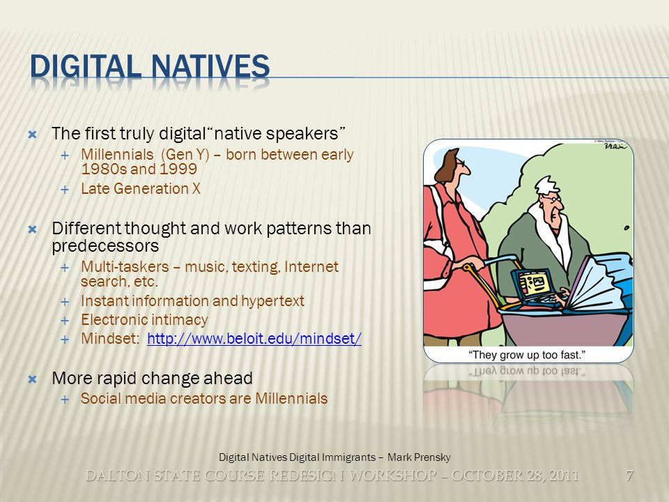 DALTON STATE COURSE REDESIGN WORKSHOP – OCTOBER 28, 2011 The first truly digitalnative speakers Millennials (Gen Y) – born between early 1980s and 1999 Late Generation X Different thought and work patterns than predecessors Multi-taskers – music, texting, Internet search, etc.