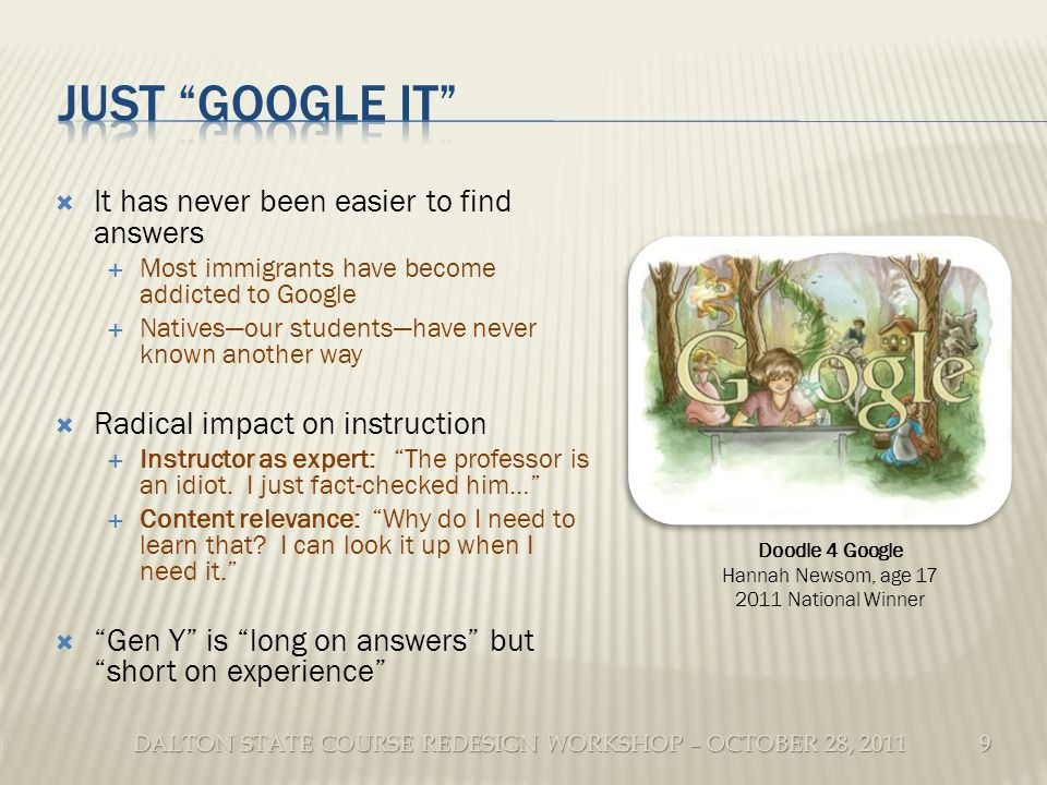 DALTON STATE COURSE REDESIGN WORKSHOP – OCTOBER 28, 2011 It has never been easier to find answers Most immigrants have become addicted to Google Nativesour studentshave never known another way Radical impact on instruction Instructor as expert: The professor is an idiot.