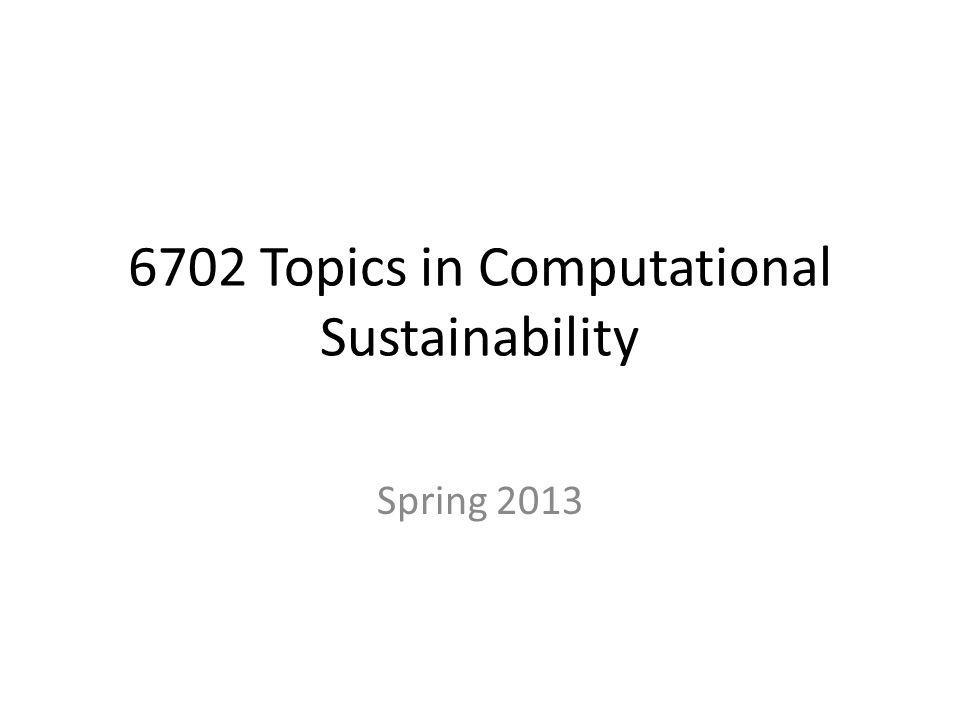 Administrative Organization 6702 Overview – Computational Sustainability – 6702 topics – Examples of Computational Sustainability Projects – Schedule
