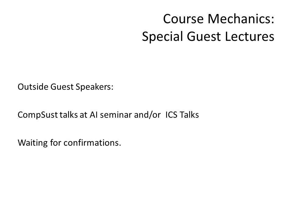 Course Mechanics: Special Guest Lectures Outside Guest Speakers: CompSust talks at AI seminar and/or ICS Talks Waiting for confirmations.